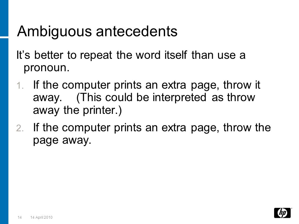 Ambiguous antecedents It's better to repeat the word itself than use a pronoun. 1. If the computer prints an extra page, throw it away. (This could be