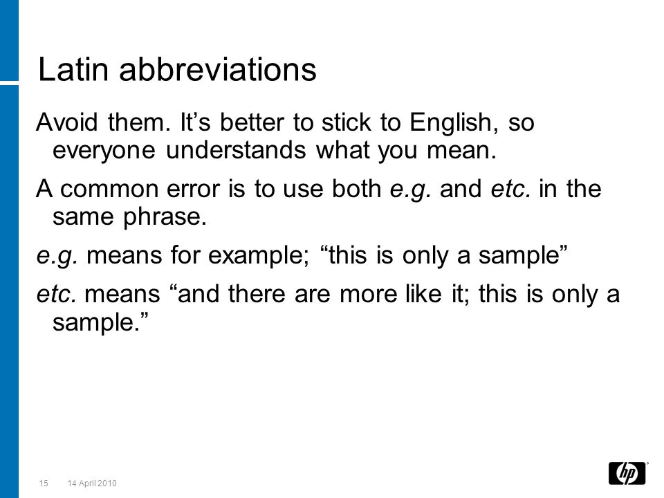 Latin abbreviations Avoid them. It's better to stick to English, so everyone understands what you mean. A common error is to use both e.g. and etc. in
