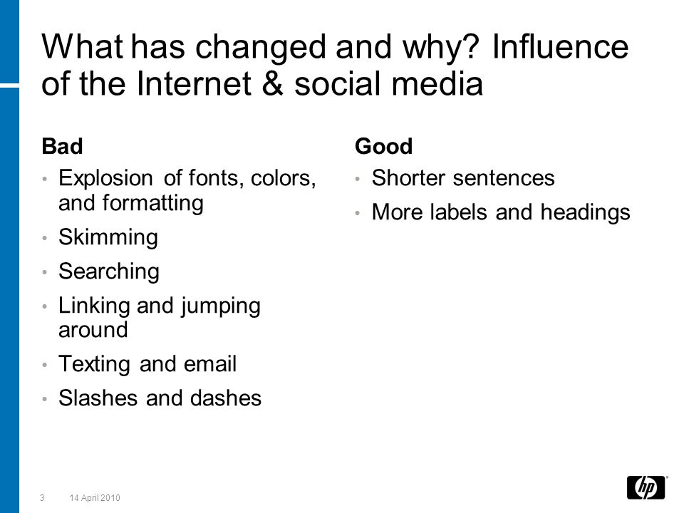 What has changed and why? Influence of the Internet & social media Bad Explosion of fonts, colors, and formatting Skimming Searching Linking and jumpi