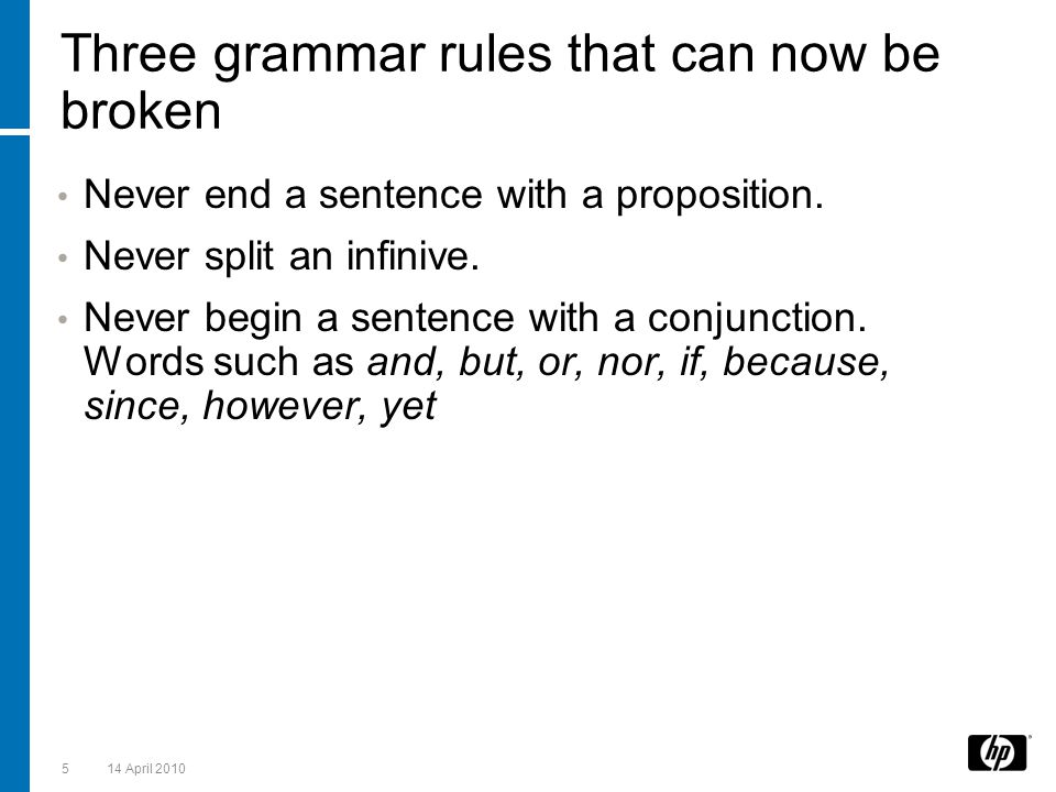 Three grammar rules that can now be broken Never end a sentence with a proposition. Never split an infinive. Never begin a sentence with a conjunction