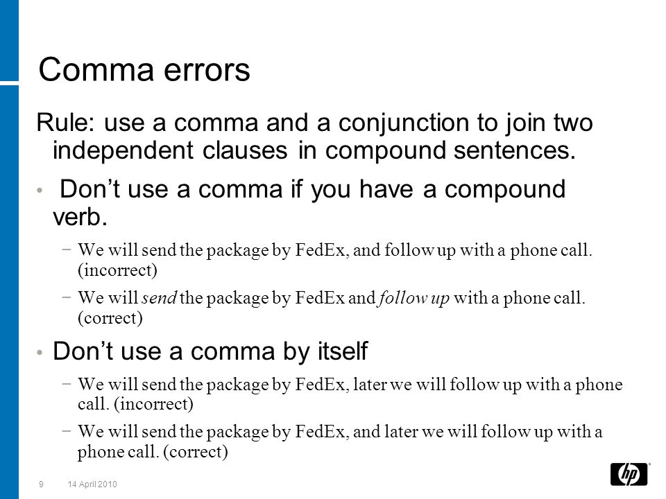 Comma errors Rule: use a comma and a conjunction to join two independent clauses in compound sentences. Don't use a comma if you have a compound verb.