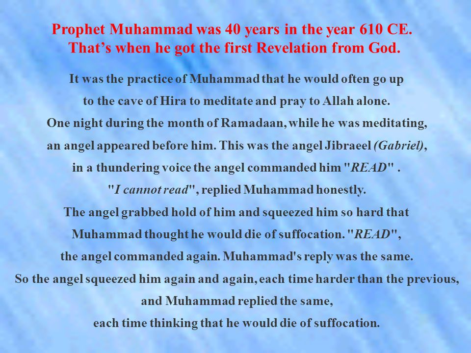 Prophet Muhammad was 40 years in the year 610 CE. That's when he got the first Revelation from God.
