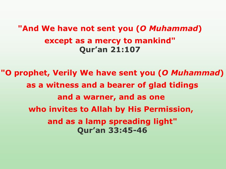 And We have not sent you (O Muhammad) except as a mercy to mankind Qur'an 21:107 O prophet, Verily We have sent you (O Muhammad) as a witness and a bearer of glad tidings and a warner, and as one who invites to Allah by His Permission, and as a lamp spreading light Qur'an 33:45-46