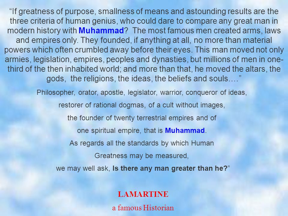 If greatness of purpose, smallness of means and astounding results are the three criteria of human genius, who could dare to compare any great man in modern history with Muhammad.
