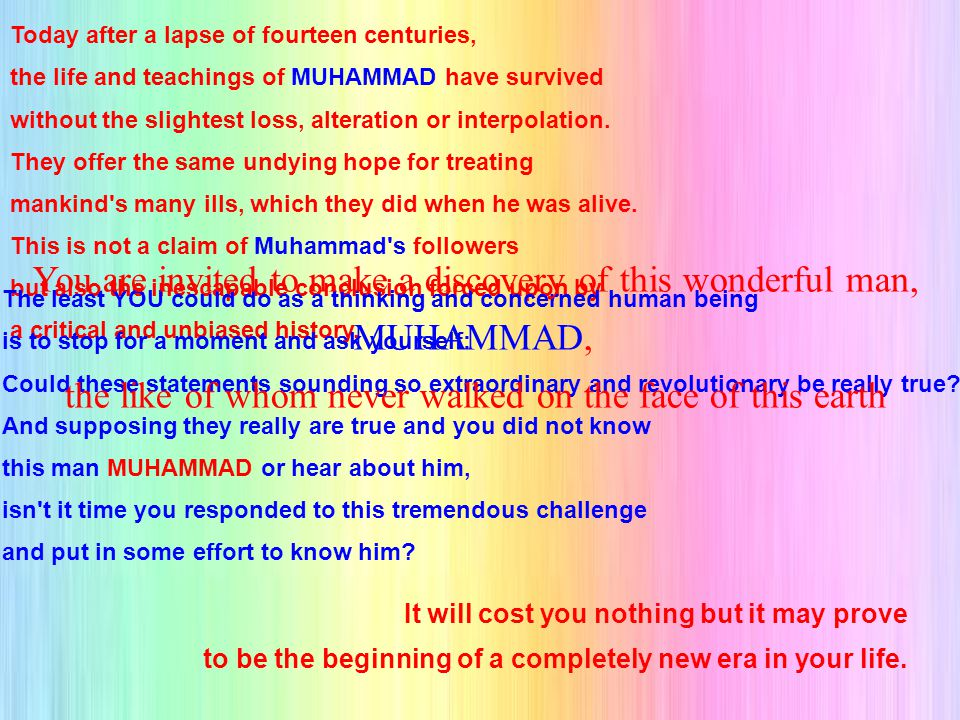 Today after a lapse of fourteen centuries, the life and teachings of MUHAMMAD have survived without the slightest loss, alteration or interpolation.
