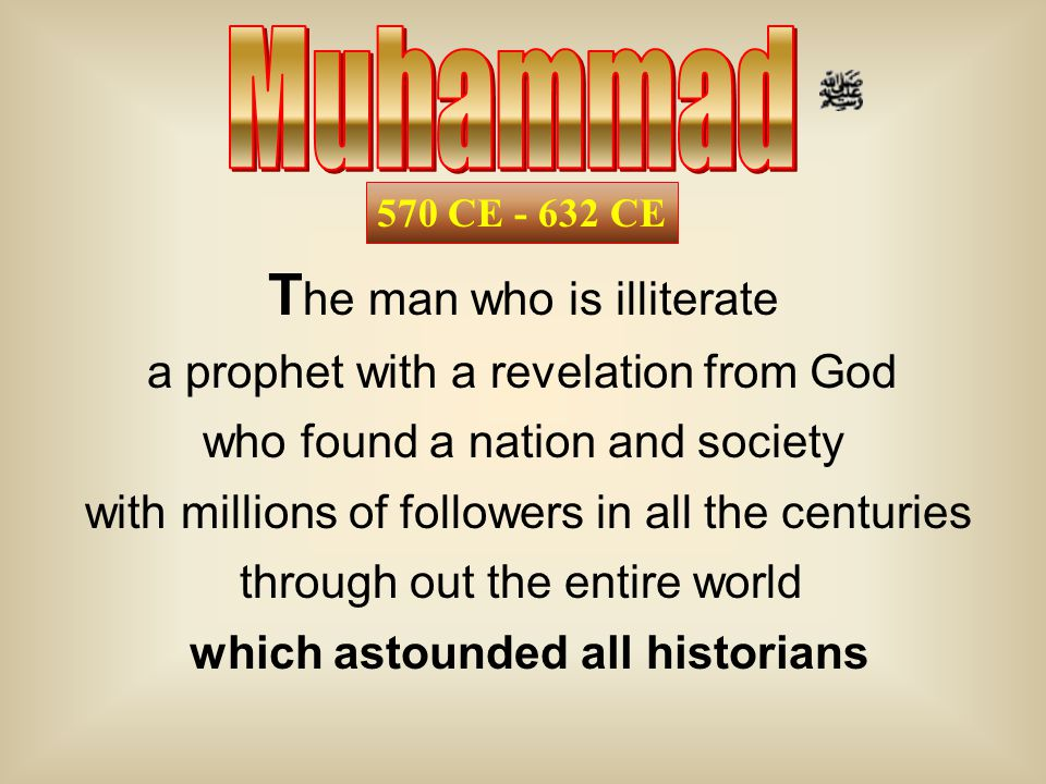 570 CE - 632 CE T he man who is illiterate a prophet with a revelation from God who found a nation and society with millions of followers in all the centuries through out the entire world which astounded all historians