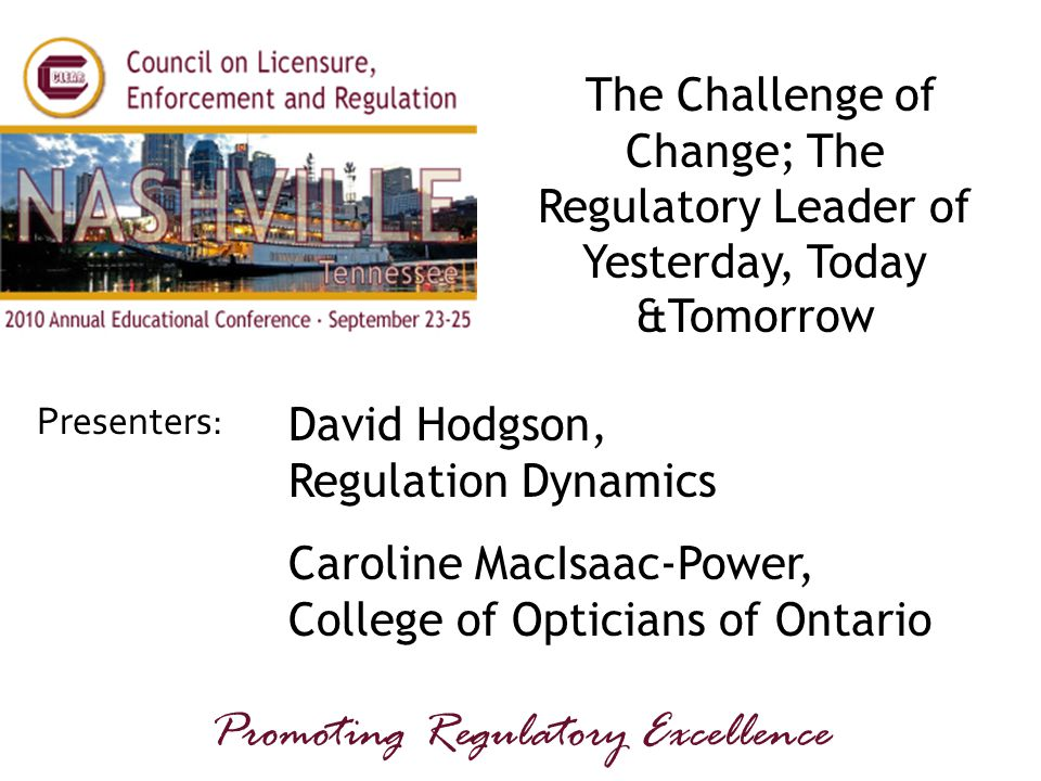 Presenters: Promoting Regulatory Excellence The Challenge of Change; The Regulatory Leader of Yesterday, Today &Tomorrow David Hodgson, Regulation Dynamics Caroline MacIsaac-Power, College of Opticians of Ontario