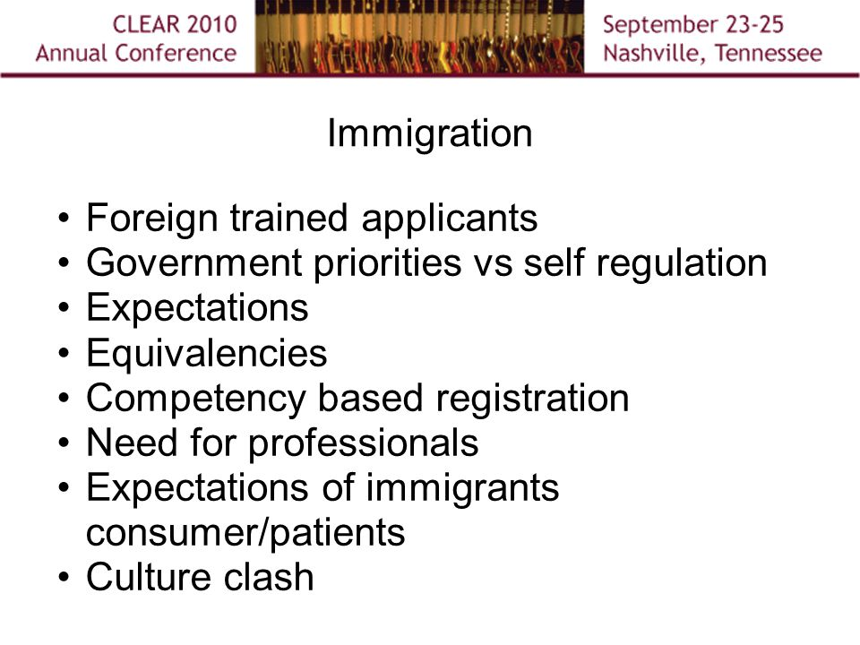 Immigration Foreign trained applicants Government priorities vs self regulation Expectations Equivalencies Competency based registration Need for professionals Expectations of immigrants consumer/patients Culture clash