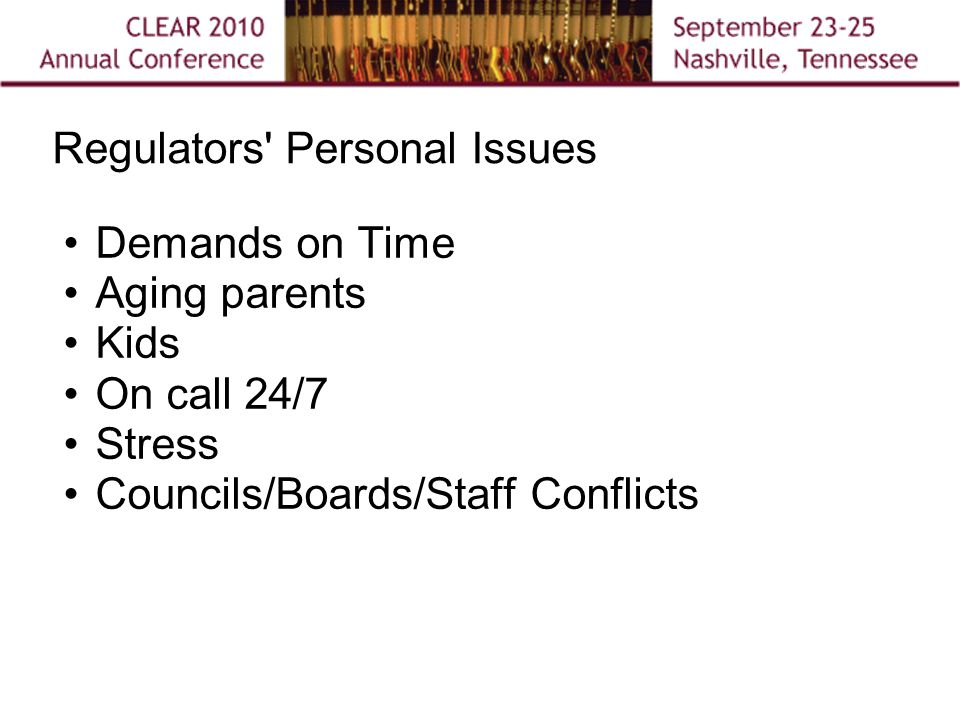 Regulators Personal Issues Demands on Time Aging parents Kids On call 24/7 Stress Councils/Boards/Staff Conflicts