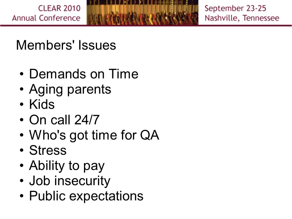 Members Issues Demands on Time Aging parents Kids On call 24/7 Who s got time for QA Stress Ability to pay Job insecurity Public expectations