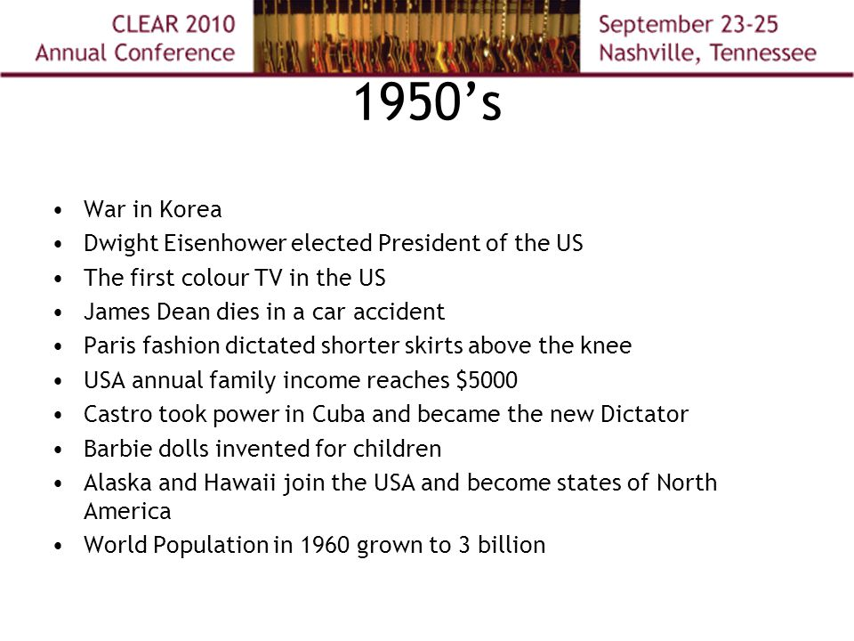 1950's War in Korea Dwight Eisenhower elected President of the US The first colour TV in the US James Dean dies in a car accident Paris fashion dictated shorter skirts above the knee USA annual family income reaches $5000 Castro took power in Cuba and became the new Dictator Barbie dolls invented for children Alaska and Hawaii join the USA and become states of North America World Population in 1960 grown to 3 billion