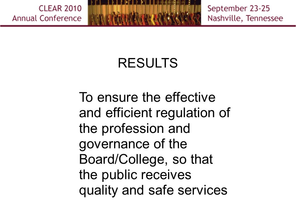 RESULTS To ensure the effective and efficient regulation of the profession and governance of the Board/College, so that the public receives quality and safe services