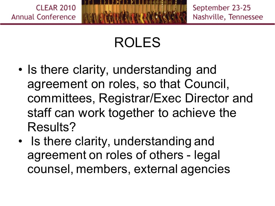 ROLES Is there clarity, understanding and agreement on roles, so that Council, committees, Registrar/Exec Director and staff can work together to achieve the Results.