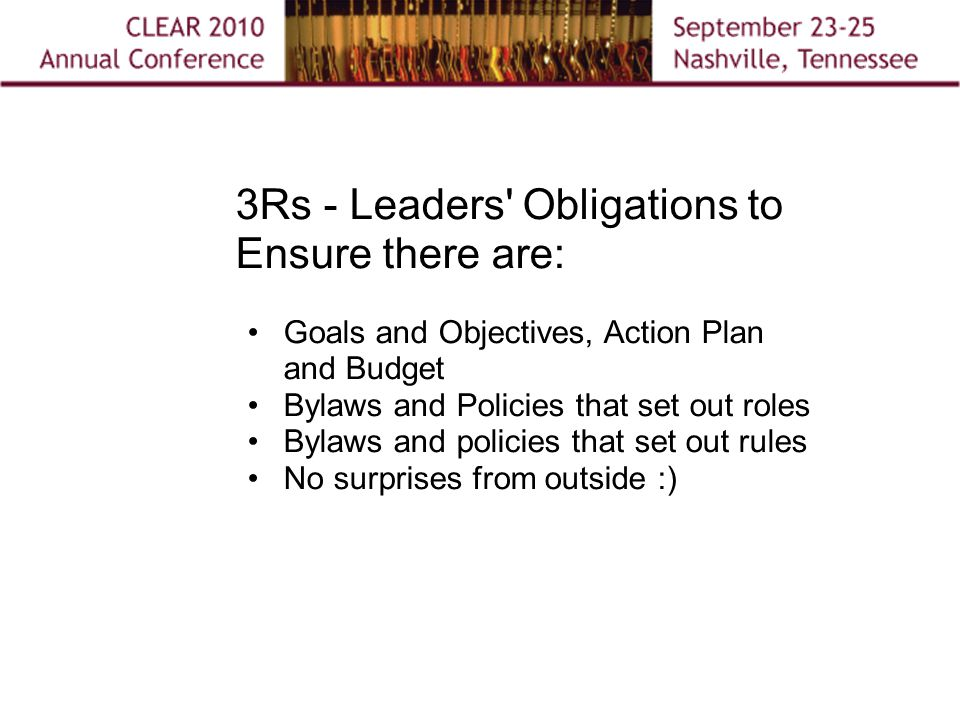 3Rs - Leaders Obligations to Ensure there are: Goals and Objectives, Action Plan and Budget Bylaws and Policies that set out roles Bylaws and policies that set out rules No surprises from outside :)