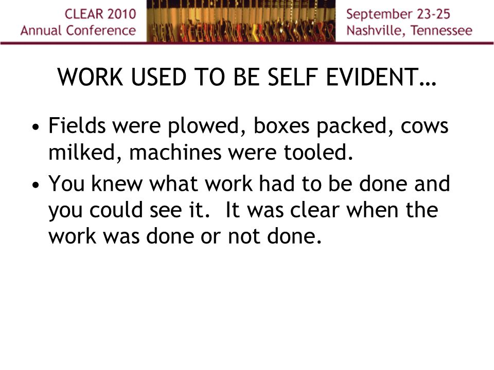WORK USED TO BE SELF EVIDENT… Fields were plowed, boxes packed, cows milked, machines were tooled.