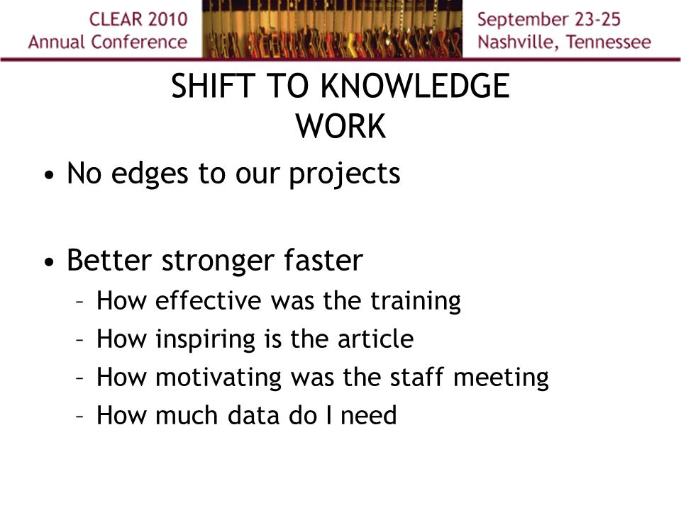 SHIFT TO KNOWLEDGE WORK No edges to our projects Better stronger faster –How effective was the training –How inspiring is the article –How motivating was the staff meeting –How much data do I need