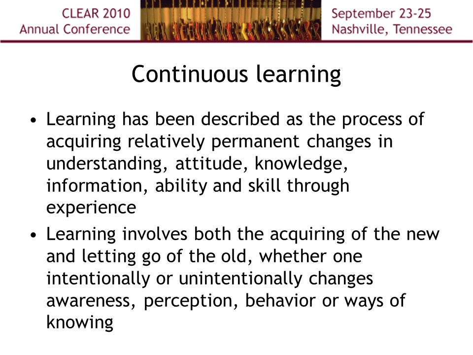 Continuous learning Learning has been described as the process of acquiring relatively permanent changes in understanding, attitude, knowledge, information, ability and skill through experience Learning involves both the acquiring of the new and letting go of the old, whether one intentionally or unintentionally changes awareness, perception, behavior or ways of knowing