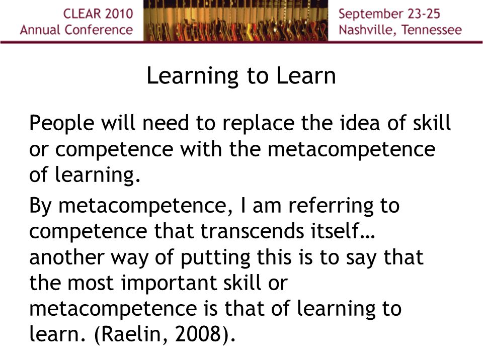 Learning to Learn People will need to replace the idea of skill or competence with the metacompetence of learning.