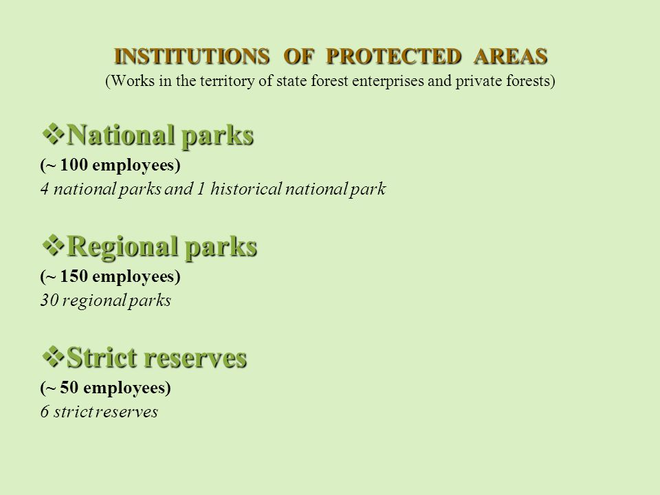 INSTITUTIONS OF PROTECTED AREAS INSTITUTIONS OF PROTECTED AREAS (Works in the territory of state forest enterprises and private forests)  National parks (~ 100 employees) 4 national parks and 1 historical national park  Regional parks (~ 150 employees) 30 regional parks  Strict reserves (~ 50 employees) 6 strict reserves