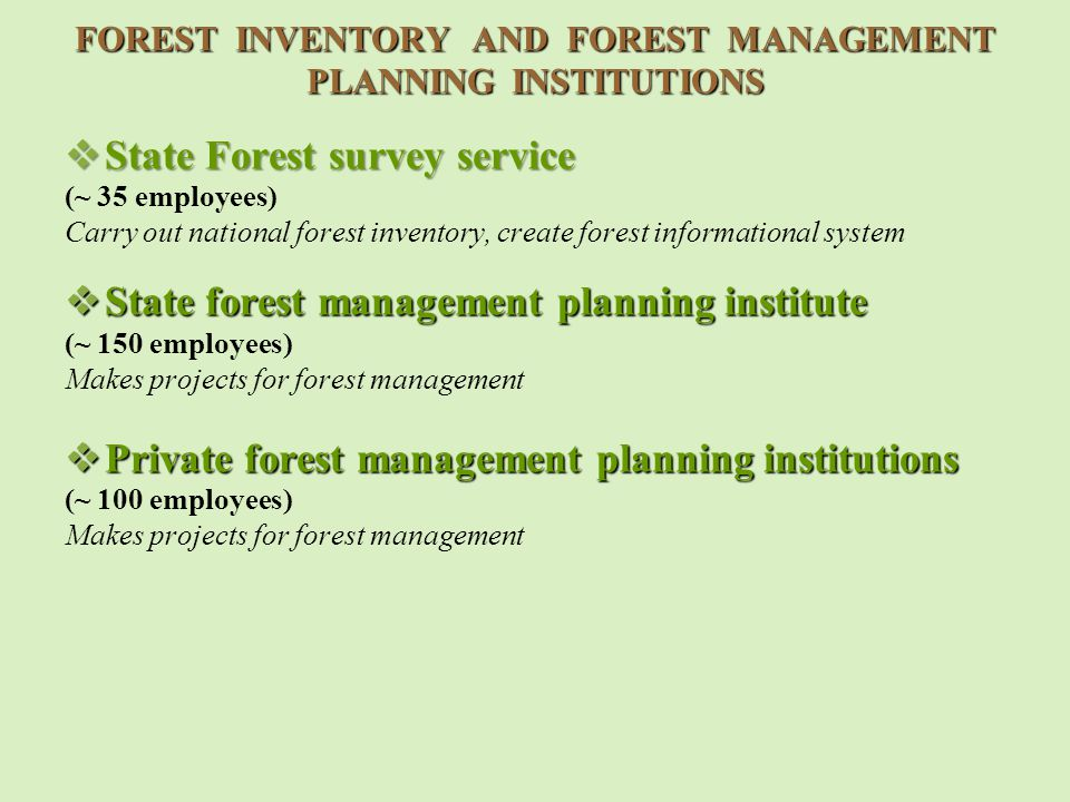 FOREST INVENTORY AND FOREST MANAGEMENT PLANNING INSTITUTIONS  State Forest survey service (~ 35 employees) Carry out national forest inventory, create forest informational system  State forest management planning institute (~ 150 employees) Makes projects for forest management  Private forest management planning institutions (~ 100 employees) Makes projects for forest management