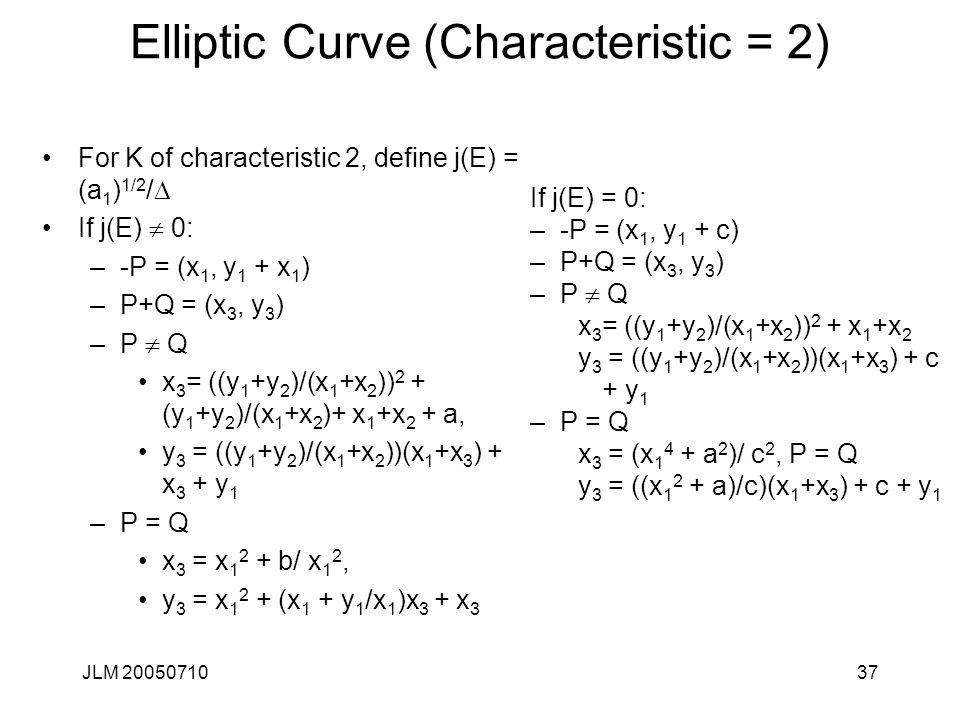 JLM 2005071037 Elliptic Curve (Characteristic = 2) For K of characteristic 2, define j(E) = (a 1 ) 1/2 /  If j(E)  0: –-P = (x 1, y 1 + x 1 ) –P+Q =