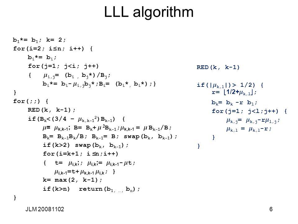 6 LLL algorithm b 1 *= b 1 ; k= 2; for(i=2; i £ n; i++) { b i *= b i ; for(j=1; j<i; j++) { m i,j = (b i, b j *)/B j ; b i *= b i - m i,j b j *;B i =