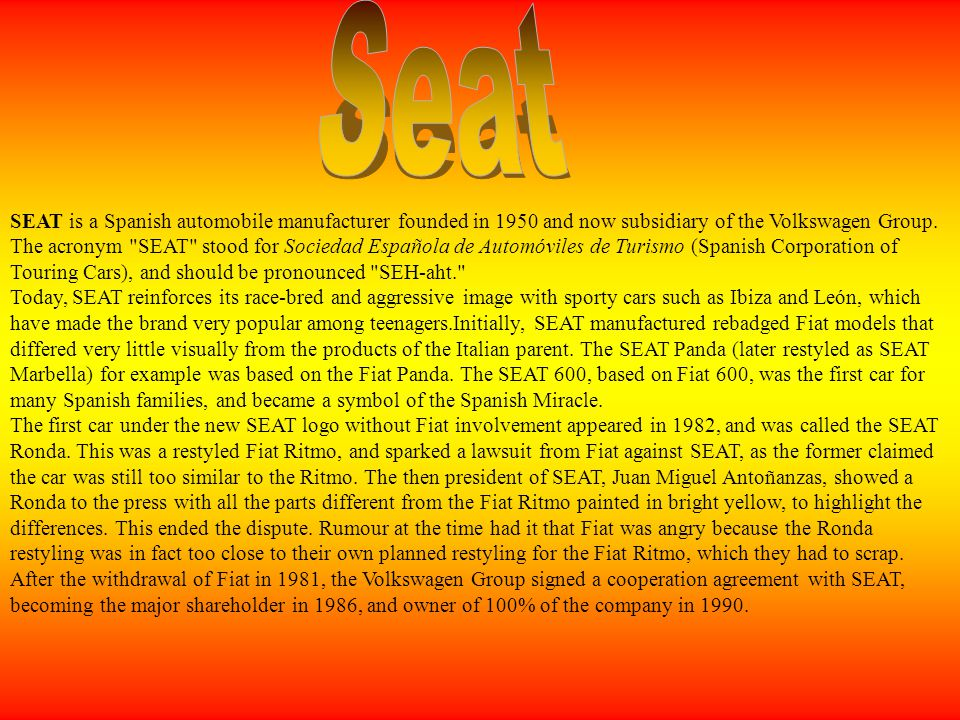 SEAT is a Spanish automobile manufacturer founded in 1950 and now subsidiary of the Volkswagen Group. The acronym
