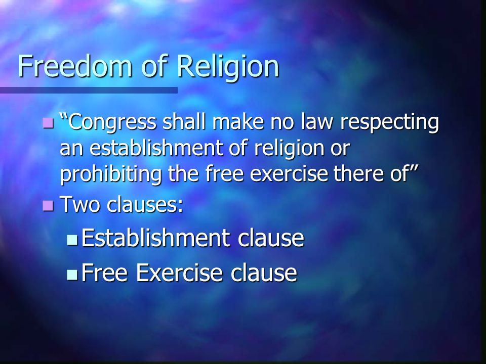 Freedom of Religion Congress shall make no law respecting an establishment of religion or prohibiting the free exercise there of Congress shall make no law respecting an establishment of religion or prohibiting the free exercise there of Two clauses: Two clauses: Establishment clause Establishment clause Free Exercise clause Free Exercise clause