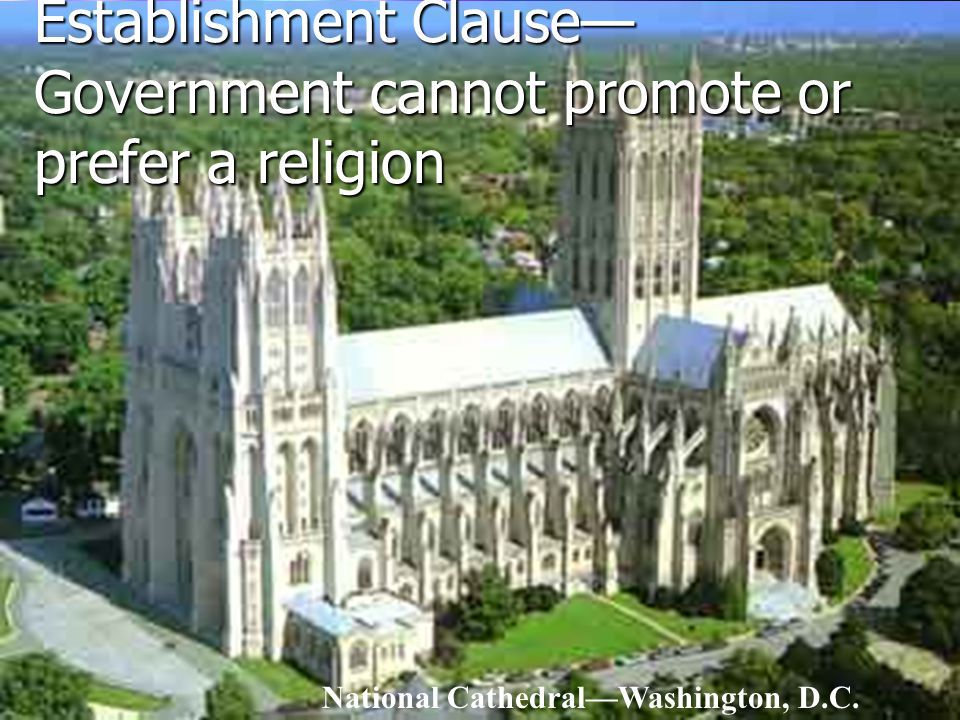 Establishment Clause— Government cannot promote or prefer a religion National Cathedral—Washington, D.C.