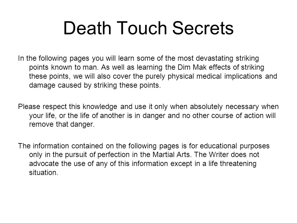 Death Touch Secrets In the following pages you will learn some of the most devastating striking points known to man. As well as learning the Dim Mak e