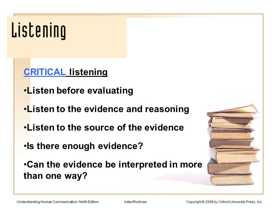 CRITICAL listening Listen before evaluating Listen to the evidence and reasoning Listen to the source of the evidence Is there enough evidence.