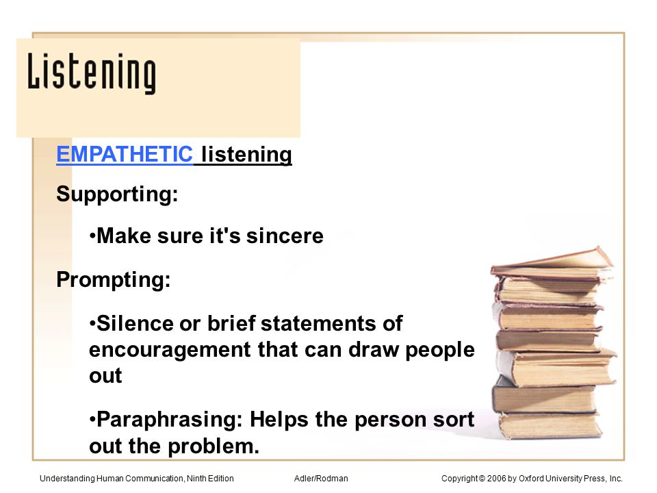 EMPATHETIC listening Supporting: Make sure it s sincere Prompting: Silence or brief statements of encouragement that can draw people out Paraphrasing: Helps the person sort out the problem.