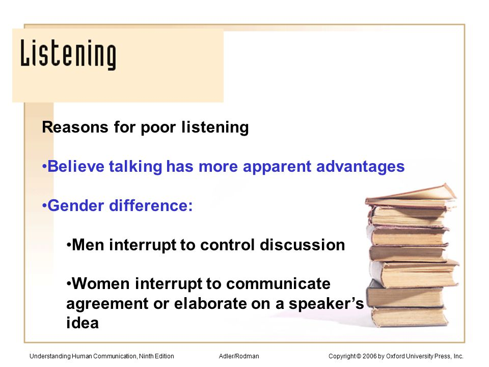 Reasons for poor listening Believe talking has more apparent advantages Gender difference: Men interrupt to control discussion Women interrupt to communicate agreement or elaborate on a speaker's idea Understanding Human Communication, Ninth Edition Adler/Rodman Copyright © 2006 by Oxford University Press, Inc.