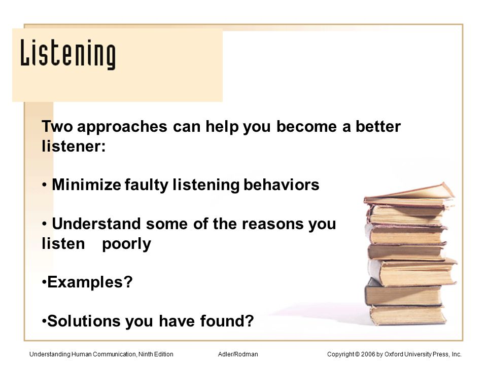 Two approaches can help you become a better listener: Minimize faulty listening behaviors Understand some of the reasons you listen poorly Examples.