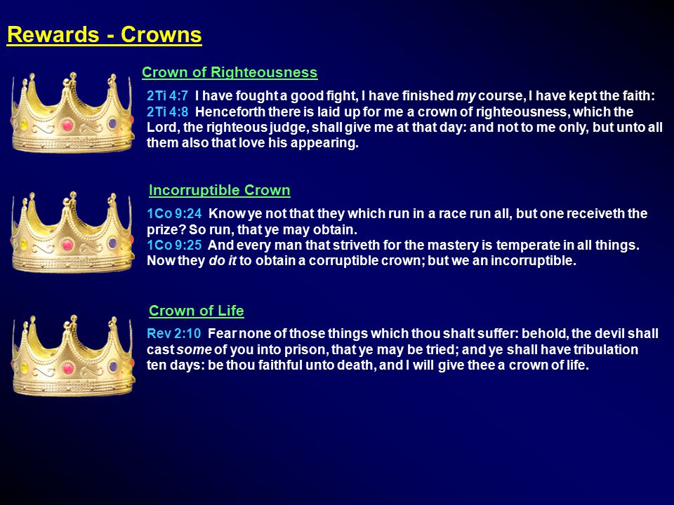Rewards - Crowns Crown of Righteousness 2Ti 4:7 I have fought a good fight, I have finished my course, I have kept the faith: 2Ti 4:8 Henceforth there is laid up for me a crown of righteousness, which the Lord, the righteous judge, shall give me at that day: and not to me only, but unto all them also that love his appearing.