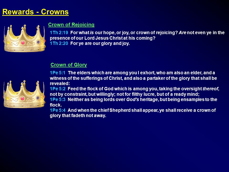 Rewards - Crowns Crown of Rejoicing 1Th 2:19 For what is our hope, or joy, or crown of rejoicing.