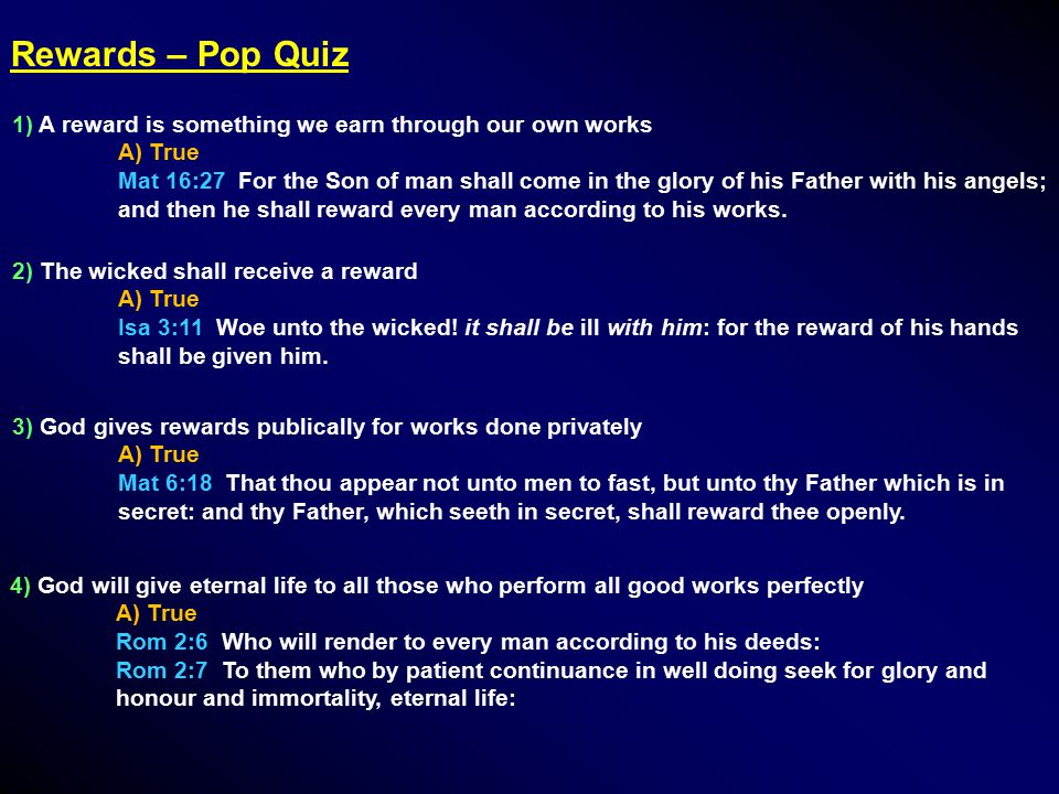 Rewards – Pop Quiz 1) A reward is something we earn through our own works A) True Mat 16:27 For the Son of man shall come in the glory of his Father with his angels; and then he shall reward every man according to his works.