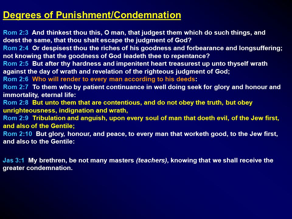 Degrees of Punishment/Condemnation Rom 2:3 And thinkest thou this, O man, that judgest them which do such things, and doest the same, that thou shalt escape the judgment of God.