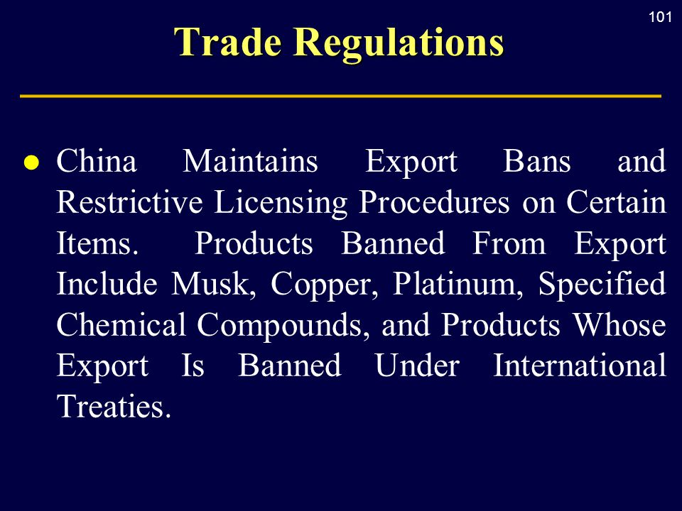 101 Trade Regulations l China Maintains Export Bans and Restrictive Licensing Procedures on Certain Items.
