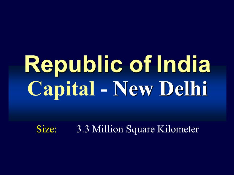Republic ofIndia Republic of India New Delhi Capital - New Delhi Size:3.3 Million Square Kilometer