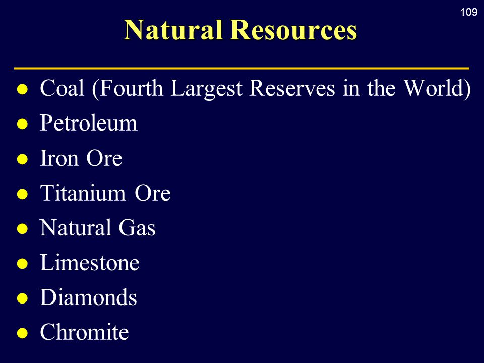 109 Natural Resources l Coal (Fourth Largest Reserves in the World) l Petroleum l Iron Ore l Titanium Ore l Natural Gas l Limestone l Diamonds l Chromite