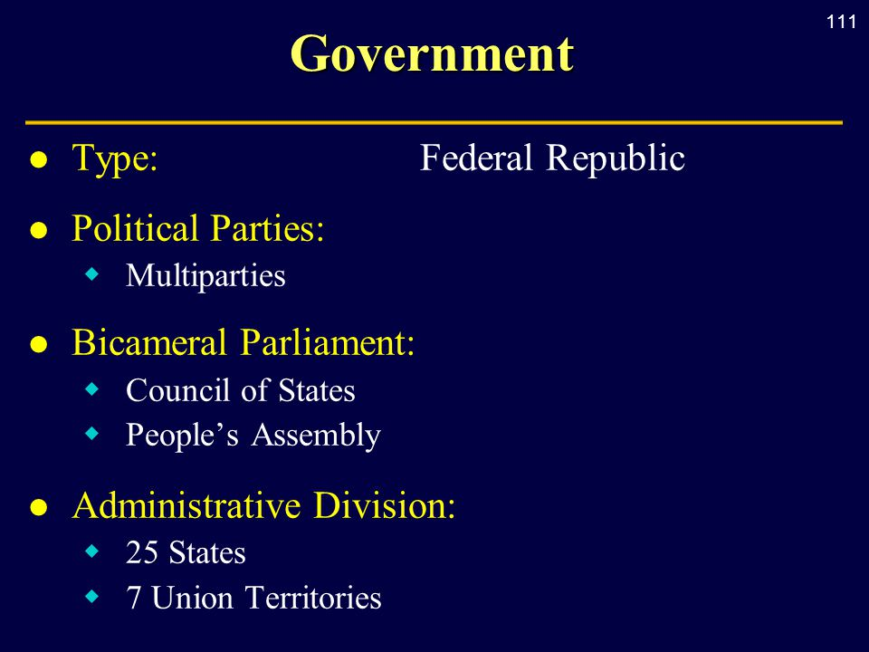 111Government l Type:Federal Republic l Political Parties:  Multiparties l Bicameral Parliament:  Council of States  People's Assembly l Administrative Division:  25 States  7 Union Territories
