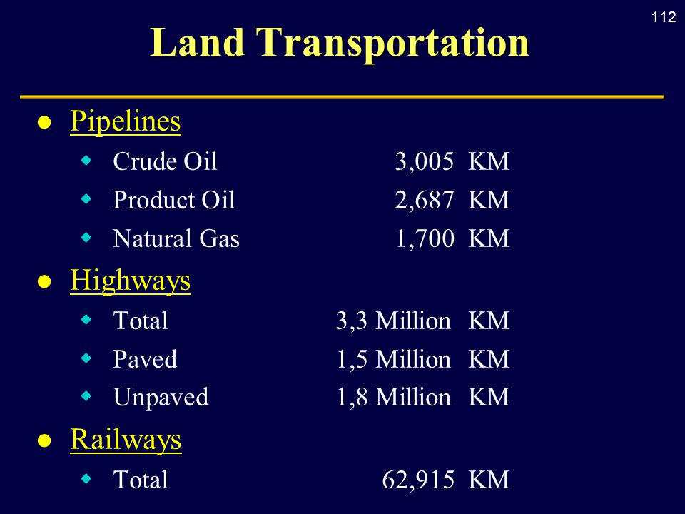 112 Land Transportation l Pipelines  Crude Oil3,005 KM  Product Oil 2,687 KM  Natural Gas1,700 KM l Highways  Total3,3 Million KM  Paved1,5 Million KM  Unpaved1,8 Million KM l Railways  Total 62,915 KM