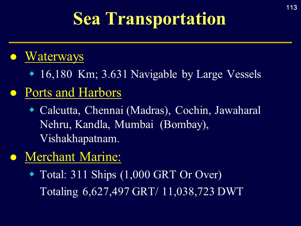 113 Sea Transportation l Waterways  16,180 Km; 3.631 Navigable by Large Vessels l Ports and Harbors  Calcutta, Chennai (Madras), Cochin, Jawaharal Nehru, Kandla, Mumbai (Bombay), Vishakhapatnam.