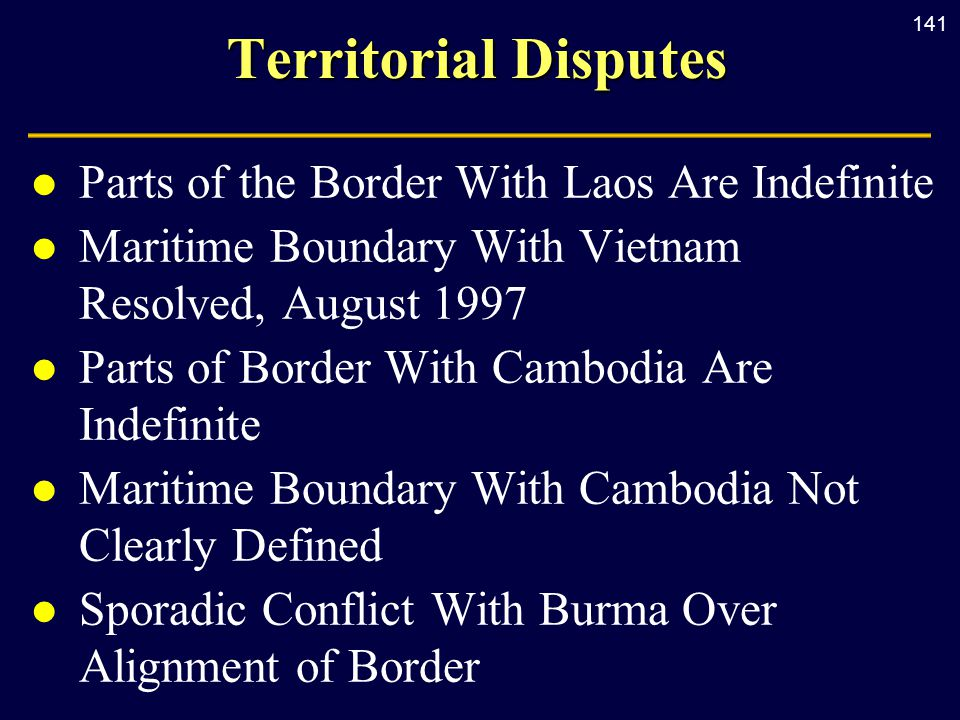 141 Territorial Disputes l Parts of the Border With Laos Are Indefinite l Maritime Boundary With Vietnam Resolved, August 1997 l Parts of Border With Cambodia Are Indefinite l Maritime Boundary With Cambodia Not Clearly Defined l Sporadic Conflict With Burma Over Alignment of Border