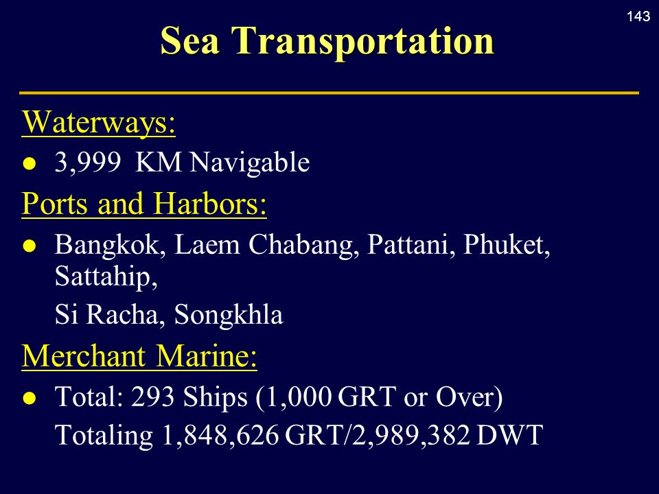 143 Sea Transportation Waterways: l 3,999 KM Navigable Ports and Harbors: l Bangkok, Laem Chabang, Pattani, Phuket, Sattahip, Si Racha, Songkhla Merchant Marine: l Total: 293 Ships (1,000 GRT or Over) Totaling 1,848,626 GRT/2,989,382 DWT