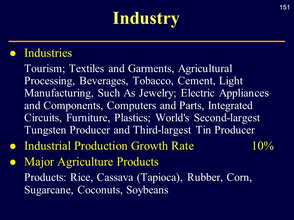151Industry l Industries Tourism; Textiles and Garments, Agricultural Processing, Beverages, Tobacco, Cement, Light Manufacturing, Such As Jewelry; Electric Appliances and Components, Computers and Parts, Integrated Circuits, Furniture, Plastics; World s Second-largest Tungsten Producer and Third-largest Tin Producer l Industrial Production Growth Rate10% l Major Agriculture Products Products: Rice, Cassava (Tapioca), Rubber, Corn, Sugarcane, Coconuts, Soybeans
