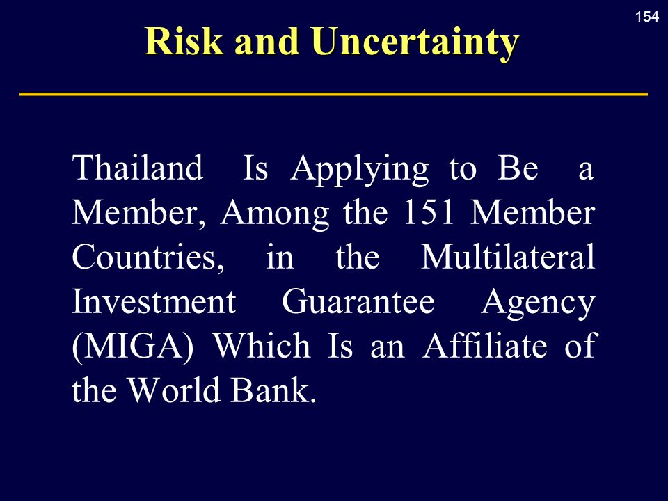 154 Risk and Uncertainty Thailand Is Applying to Be a Member, Among the 151 Member Countries, in the Multilateral Investment Guarantee Agency (MIGA) Which Is an Affiliate of the World Bank.