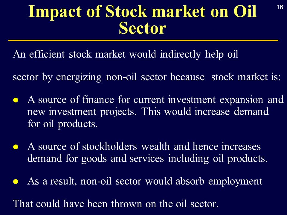 16 Impact of Stock market on Oil Sector An efficient stock market would indirectly help oil sector by energizing non-oil sector because stock market is: l A source of finance for current investment expansion and new investment projects.
