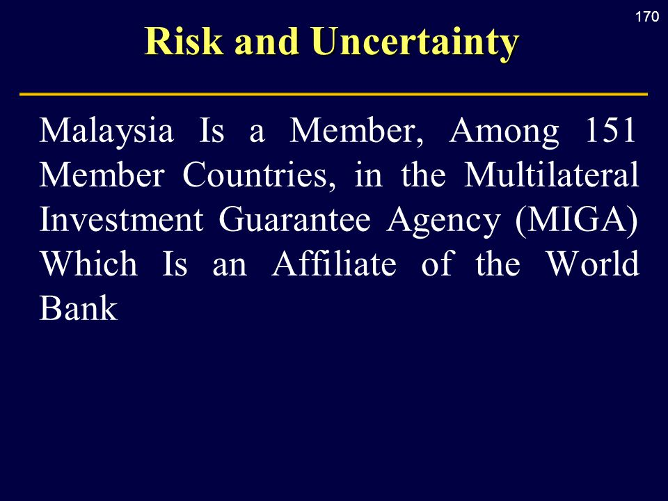 170 Risk and Uncertainty Malaysia Is a Member, Among 151 Member Countries, in the Multilateral Investment Guarantee Agency (MIGA) Which Is an Affiliat